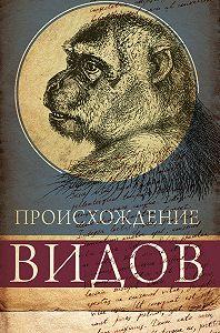 Чарльз Дарвин -Происхождение видов путем естественного отбора, или Сохранение благоприятных рас в борьбе за жизнь