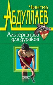 Чингиз Акифович Абдуллаев -Альтернатива для дураков