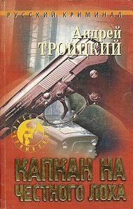 Андрей Троицкий -Капкан на честного лоха