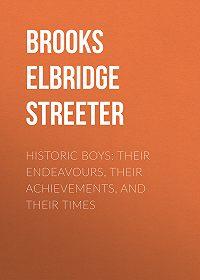 Elbridge Brooks -Historic Boys: Their Endeavours, Their Achievements, and Their Times