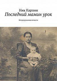 Николай Карпин -Последний маминурок. Непридуманная повесть