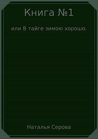 Наталья Серова -Книга №1, или В тайге зимою хорошо