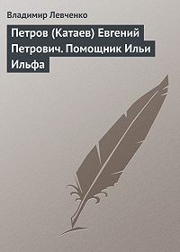 Владимир Левченко -Петров (Катаев) Евгений Петрович. Помощник Ильи Ильфа