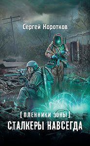 Сергей Коротков -Пленники Зоны. Сталкеры навсегда