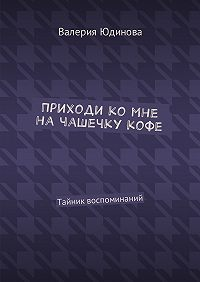 Валерия Юдинова -Приходи ко мне на чашечку кофе. Тайник воспоминаний