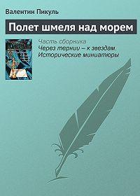 Валентин Пикуль -Полет шмеля над морем