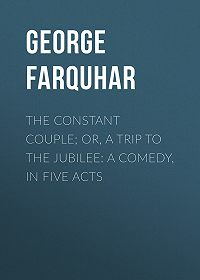 George Farquhar -The Constant Couple; Or, A Trip to the Jubilee: A Comedy, in Five Acts