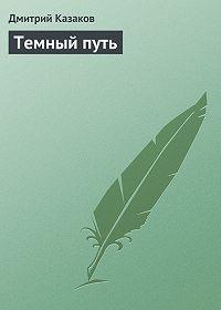Дмитрий Казаков -Темный путь