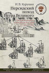 Игорь Курукин -Персидский поход Петра Великого. Низовой корпус на берегах Каспия (1722–1735)
