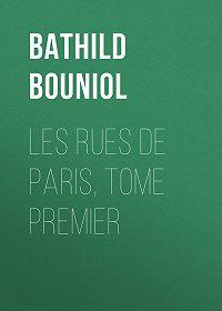 Bathild Bouniol -Les rues de Paris, Tome Premier