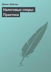 Денис Шевчук -Налоговые споры: Практика