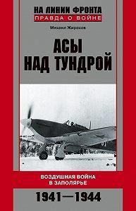 Михаил Александрович Жирохов -Асы над тундрой. Воздушная война в Заполярье. 1941-1944