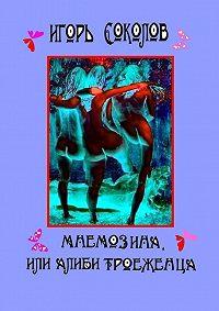 Игорь Соколов -Мнемозина, или Алиби троеженца. роман