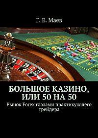 Г. Маев -Большое казино, или 50на50. Рынок Forex глазами практикующего трейдера