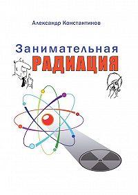 Александр Константинов -Занимательная радиация. Всё, очём вы хотели спросить: чем нас пугают; чего мы боимся; чего следует опасаться насамом деле; как снизить риски