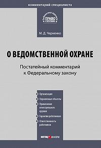 М. Д. Черненко -Комментарий к Федеральному закону «О ведомственной охране» (постатейный)