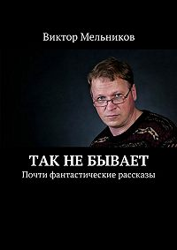 Виктор Мельников - Так не бывает. Почти фантастические рассказы