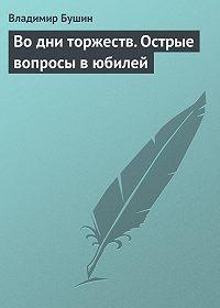 Владимир Сергеевич Бушин -Во дни торжеств. Острые вопросы в юбилей Победы