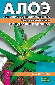 Вера Озерова -Алоэ: лечение воспалительных болезней кожи и внутренних органов