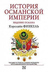 Кэролайн Финкель - История Османской империи. Видение Османа