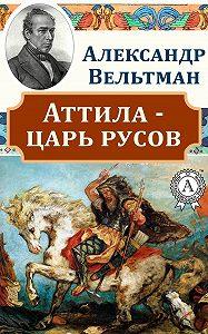 Александр Вельтман, Александр Вельтман - Аттила – царь русов