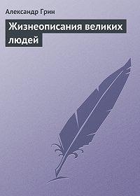 Александр Грин -Жизнеописания великих людей