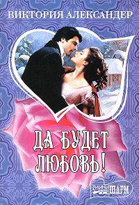 Виктория Александер - Да будет любовь!