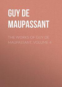 Guy Maupassant -The Works of Guy de Maupassant, Volume 4