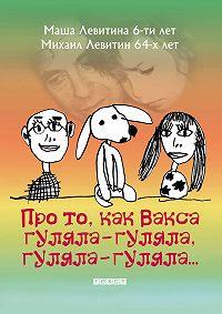 Михаил Левитин, Маша Левитина - Про то, как Вакса гуляла-гуляла, гуляла-гуляла