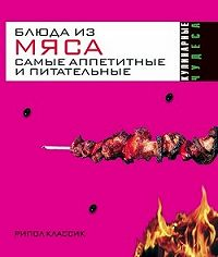 Ирина Геннадьевна Константинова -Блюда из мяса. Самые аппетитные и питательные