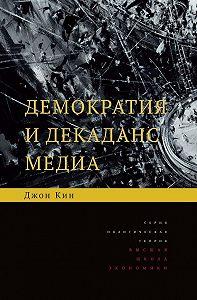 Джон Кин - Демократия и декаданс медиа