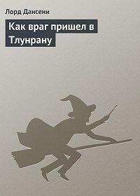 Эдвард Дансейни -Как враг пришел в Тлунрану