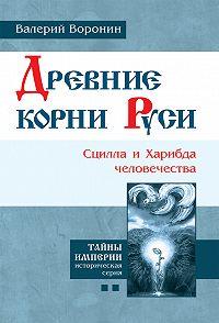 Валерий Воронин - Древние корни Руси. Сцилла и Харибда человечества
