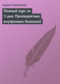 Аурика Луковкина -Полный курс за 3 дня. Пропедевтика внутренних болезней