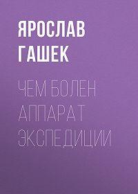 Ярослав  Гашек -Чем болен аппарат экспедиции