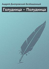 Андрей Днепровский-Безбашенный -Голудница – Полудница