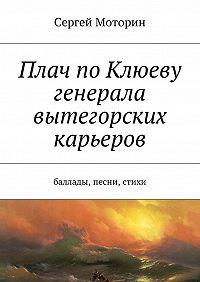 Сергей Моторин -Плач по Клюеву генерала вытегорских карьеров. Баллады, песни, стихи