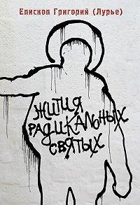 Епископ Григорий (Лурье) -Жития радикальных святых: Кирилл Белозерский, Нил Сорский, Михаил Новоселов