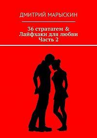 Дмитрий Марыскин -36стратагем & Лайфхаки для любви. Часть 2
