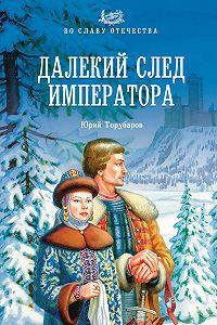 Юрий Дмитриевич Торубаров -Далекий след императора