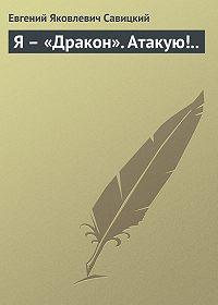 Евгений Савицкий -Я – «Дракон». Атакую!..