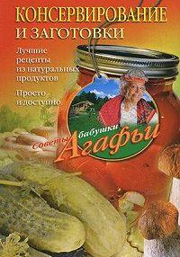 Агафья Звонарева -Консервирование и заготовки. Лучшие рецепты из натуральных продуктов. Просто и доступно