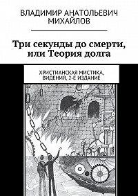 Владимир Михайлов -Три секунды досмерти, или Теория долга. Видения, 2-е издание