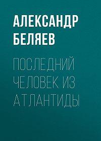 Александр Беляев -Последний человек из Атлантиды