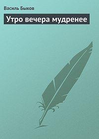 Василь Быков - Утро вечера мудренее