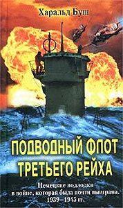 Харальд Буш -Подводный флот Третьего рейха. Немецкие подлодки в войне, которая была почти выиграна. 1939-1945