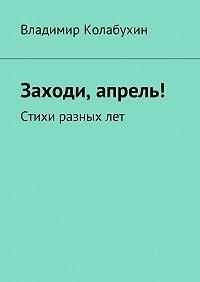 Владимир Колабухин -Заходи, апрель! Стихи разных лет