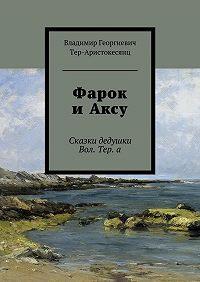 Владимир Тер-Аристокесянц -Фарок иАксу. Сказки дедушки Вол. Тер. а