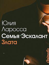 Юлия Ларосса - Семья Эскалант. Книга 1. Злата