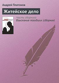 Андрей Платонов - Житейское дело